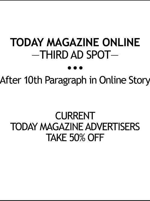 — TODAY MAGAZINE ONLINE — THIRD AD SPOT — $100/AD