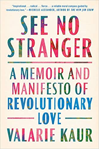 See No Stranger: A Memoir and Manifesto of Revolutionary Love, by Valerie Kaur