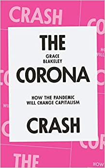 The Corona Crash: How the Pandemic Will Change Capitalism, by Grace Blakely