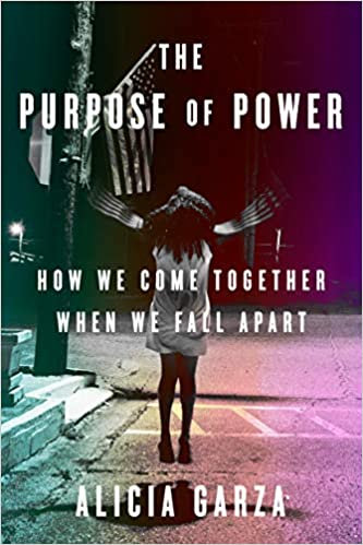 The Purpose of Power: How We Come Together When We Fall Apart, by Alicia Garza