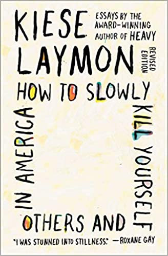 How to Slowly Kill Yourself and Others in America: Essays, by Kiese Laymon