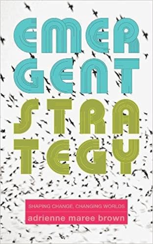 Emergent Strategy: Shaping Change, Changing Worlds, by Adrienne Maree Brown