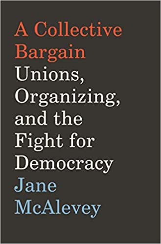 A Collective Bargain: Unions,Organizing, & Fight for Democracy, by Jane McAlevey