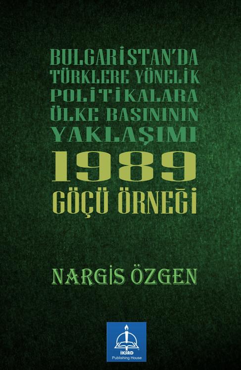 BULGARiSTAN'DA TÜRKLERE YÖNELiK POLiTiKALARA ÜLKE BASINININ YAKLAŞIMI: 1989 GÖÇÜ