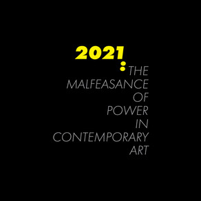 2021: The Malfeasance of Power in Contemporary Art