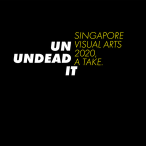 UN UNDEAD IT - Singapore Visual Arts 2020, a take.