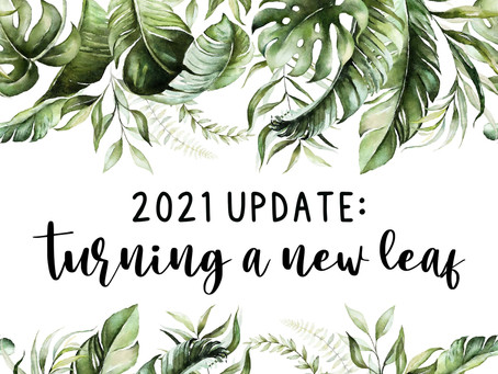 2021 Update: Turning a new leaf...