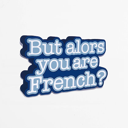 BUT ALORS YOU ARE FRENCH?
