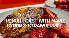 FRENCH TOAST WITH MAPLE SYRUP & STRAWBERRIES