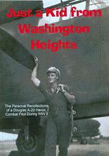 Just a Kid from Washington Heights, 75 minute DVD based on an interview with a Douglas A-20 Havoc twin-engined bomber combat pilot and WW II veteran. This lively and sometimes shockingly revealing interview includes many historic photos and 35MM film foota