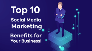 Top 10 Social Media Marketing Benefits for Business