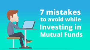 7 mistakes to avoid while Investing in Mutual Funds