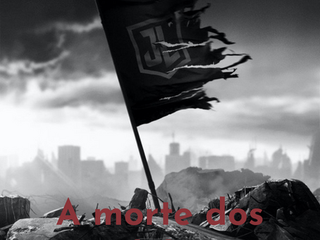 A morte dos Ídolos - Liga da Justiça Zack Snyder Review e Reflexões
