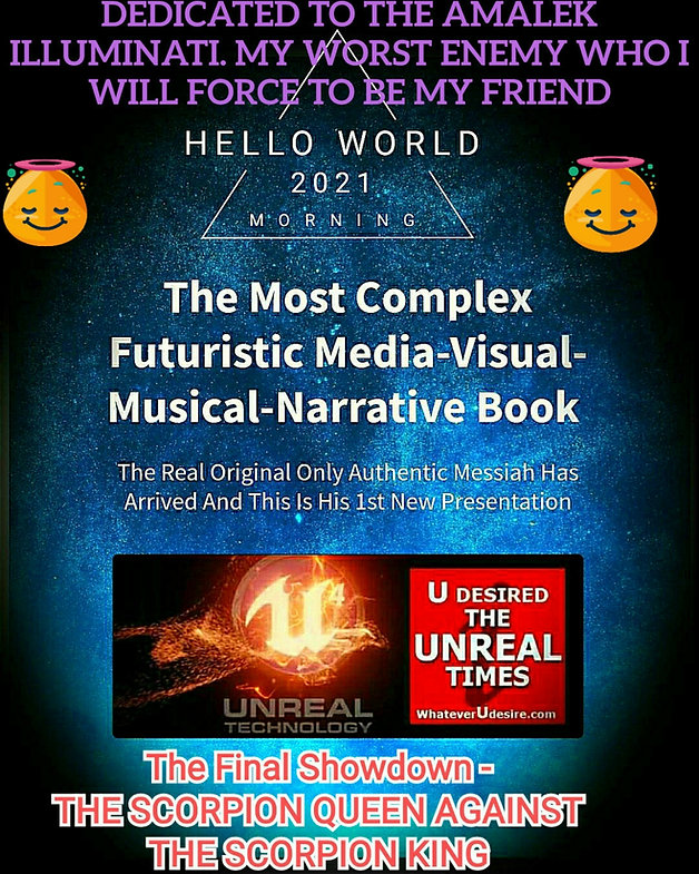 The Most Complex Futuristic Media - Visual- Musical- Narrative Book from The Real Original Only Authentic Messiah Who Has arrived And This is His 1st New Oresentation. Dedicated To The Amalek Illuminati My Worst Enemy Who I Will Force To Become My Friend