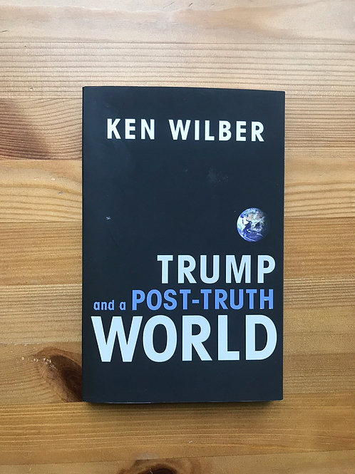 Trump and a Post-truth World Ken Wilber