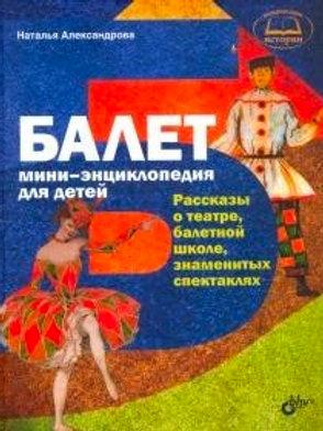 Балет: мини-энциклопедия для детей. Н.Александрова.