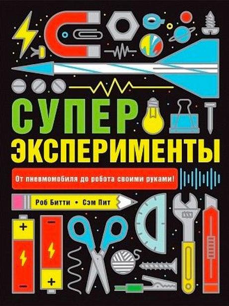 Супер-эксперименты: от пневмомобиля до робота своими руками. Роб Битти. Сэм Пит.