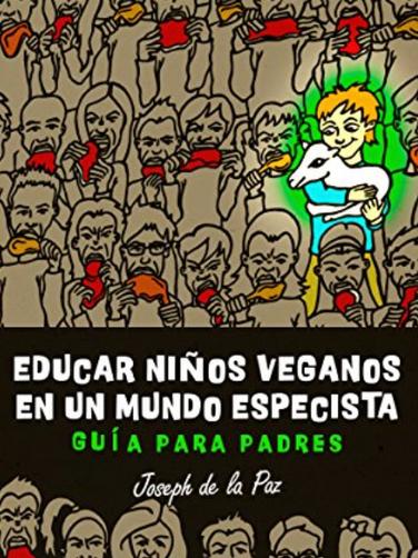 Educar Niños Veganos en un mundo especista: Guia Para Padres