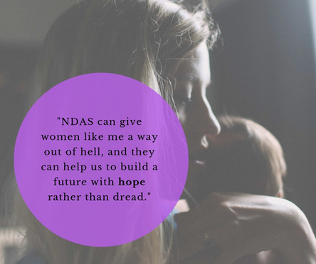 """NDAS can give women like me a way out of the hell and they can help us build a future with hope rather than dread. Neglecting people in abusive situations like mine is turning our backs on those most vulnerable and is creating a time-bomb for society."""