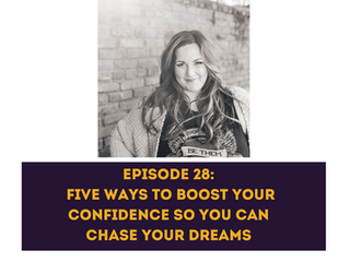 Episode 28 - Five Ways to Boost Your Confidence So You Can Chase Your Dreams
