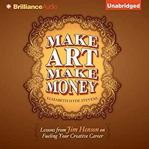 Make Art Make Money: Lessons from Jim Henson on Fueling Your Creative Career by Elizabeth Hyde Steve