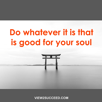 Do whatever it is that is good for your soul