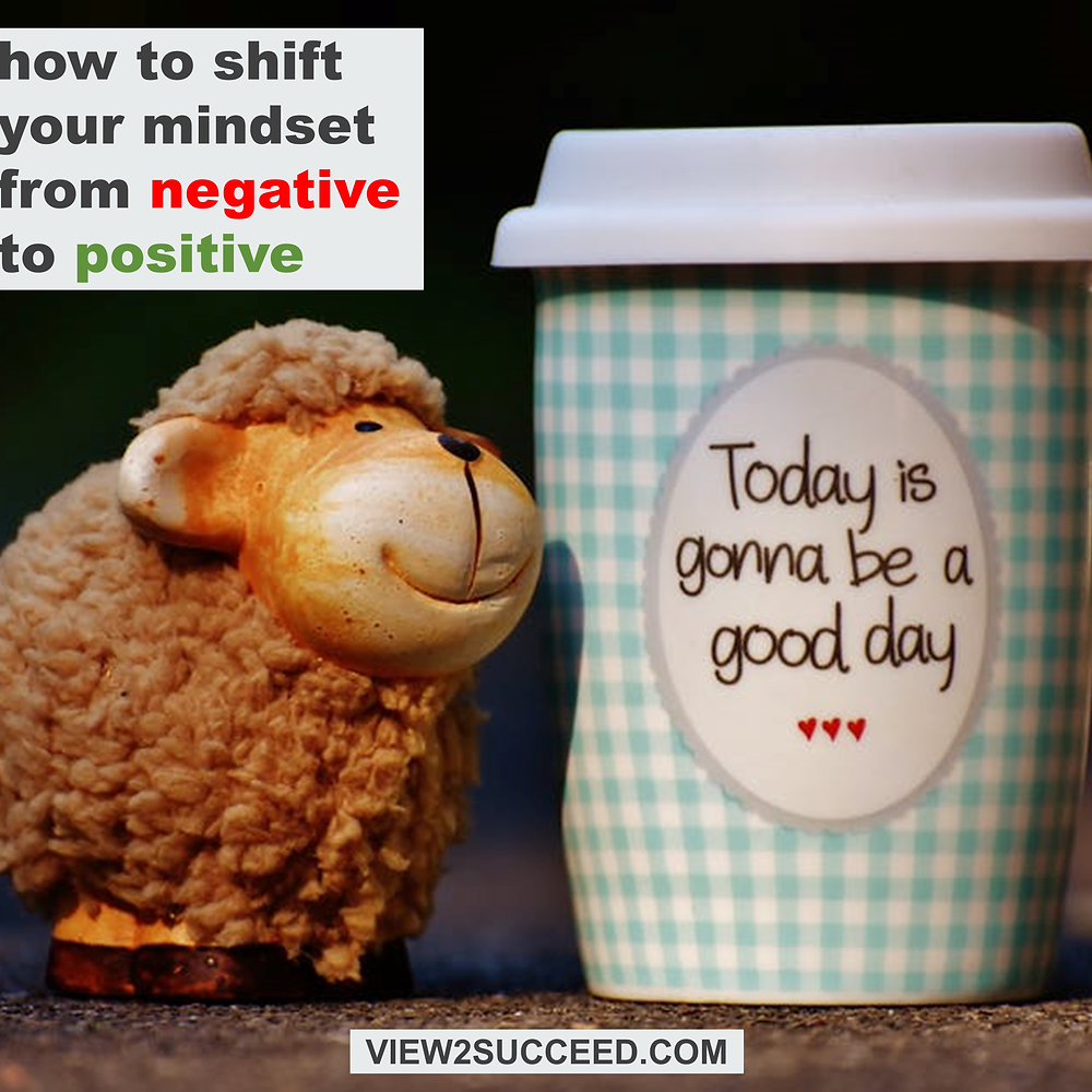 How to shift your mindset from negative to positive - www.view2succeed.com