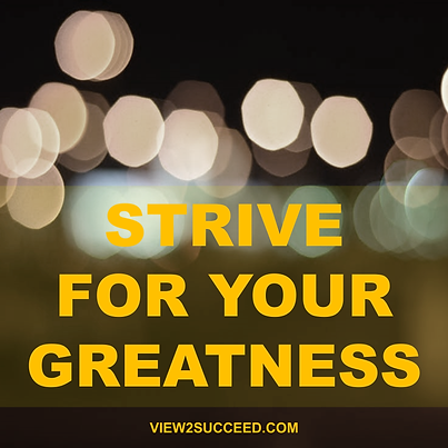 Strive for your greatness