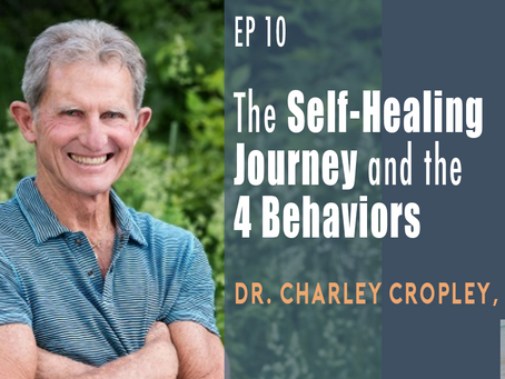 EP 10 | The Self-Healing Journey and the 4 Behaviors with Dr. Charley Cropley, ND