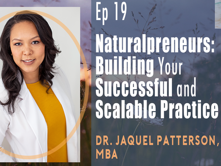 Ep 19| Naturalpreneurs: Building Your Successful and Scalable Practice with Dr. Jaquel Patterson, ND