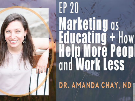 Ep 20| Marketing As Educating + How to Help More People and Work Less with Dr. Amanda Chay, ND