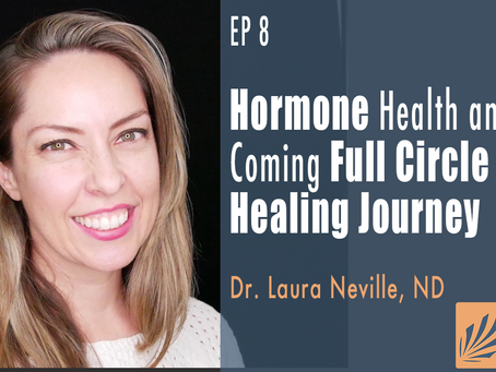 EP 8 | Hormone Health and Coming Full Circle in my Healing Journey with Dr. Laura Neville, ND