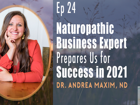 EP 24| Naturopathic Business Expert Prepares Us for Success in 2021 with Dr. Andrea Maxim, ND