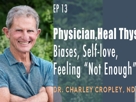 "Ep 13 | Physician,Heal Thyself: Biases, Self-love, Feeling ""Not Enough"" with Dr. Charley Cropley, ND"