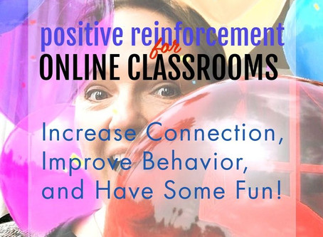 Positive Reinforcement for Online Classrooms: Increase Connection, Improve Behavior, and Have Fun!