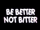 BE BETTER NOT BITTER