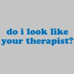 DO I LOOK LIKE YOUR THERAPIST?
