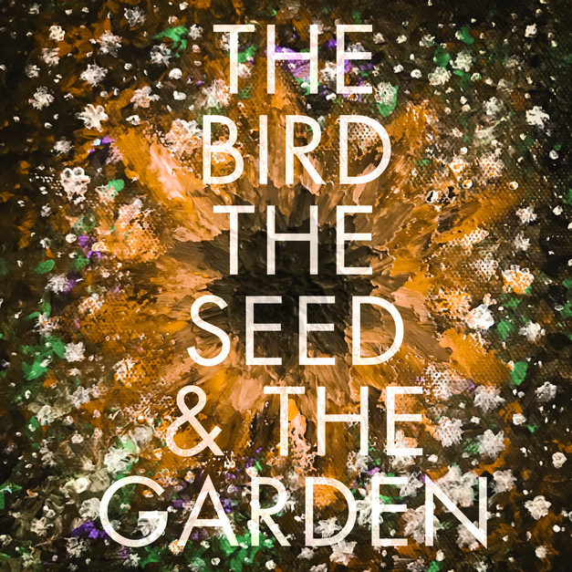 THE BIRD, THE SEED & THE GARDEN