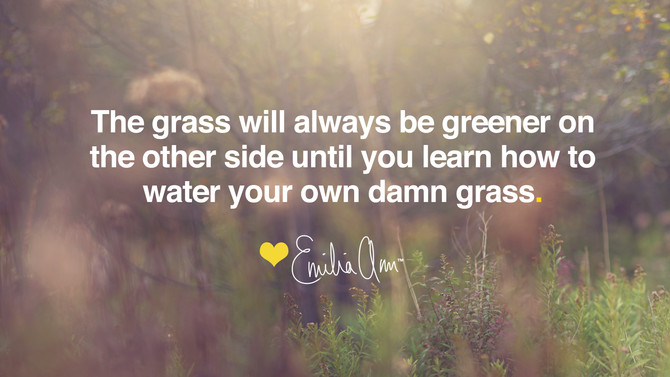 """""""The grass is always greener on the other side."""""""