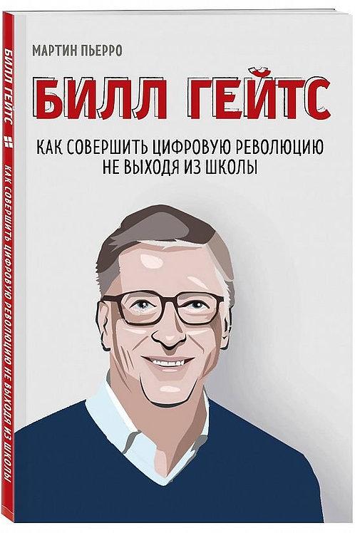 Билл Гейтс. Как совершить цифровую революцию, не выходя из школы