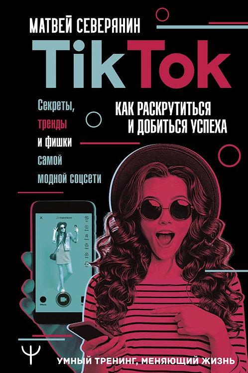 Tik Tok. Секреты, тренды и фишки самой модной соцсети. Как раскрутиться и добить