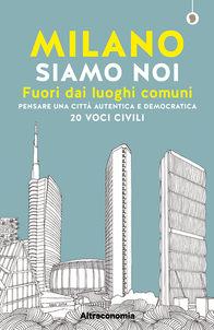 Milano siamo noi Fuori dai luoghi comuni - Pensare una città autentica e democratica - 20 voci civili