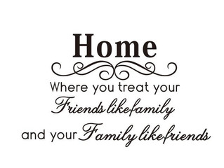 Home – Where you treat your friends like family and your family like friends.