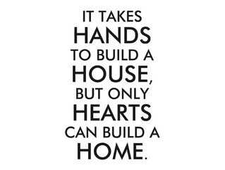 It takes hands to build a house, but only hearts can build a home.
