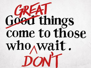 Great things come to those who don't wait.