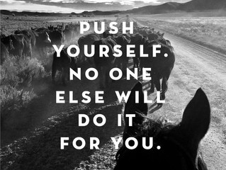 Push Yourself.  No one else will do it for you.