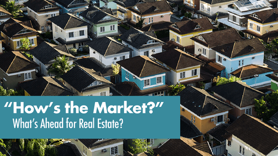 """""""How's the Market?""""  What's Ahead for Real Estate..."""