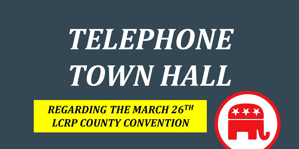 Friday Night Telephone Town Hall Regarding March 26th LCRP County Convention