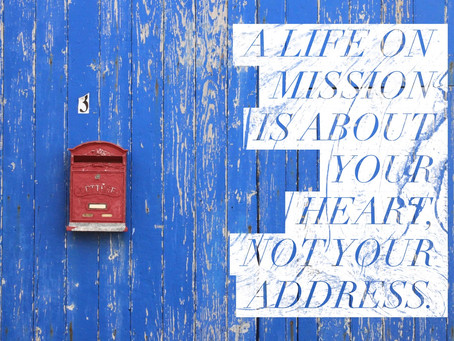A life on mission is about your heart, not your address.