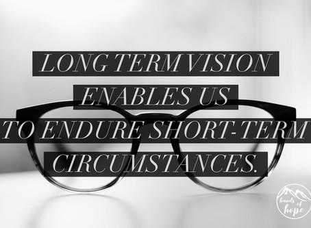 Long term vision enables us to endure short-term circumstances.